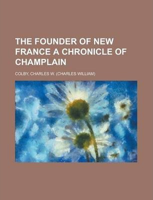 The Founder of New France a Chronicle of Champlain