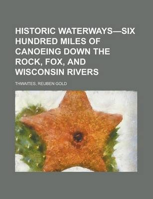Historic Waterways-Six Hundred Miles of Canoeing Down the Rock, Fox, and Wisconsin Rivers