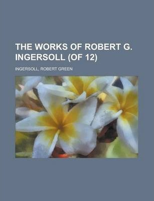The Works of Robert G. Ingersoll (of 12) Volume 11