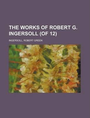The Works of Robert G. Ingersoll (of 12) Volume 10