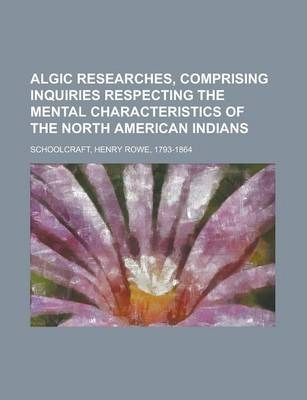 Algic Researches, Comprising Inquiries Respecting the Mental Characteristics of the North American Indians Volume 2