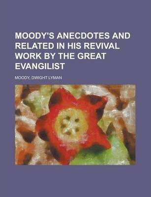 Moody's Anecdotes and Related in His Revival Work by the Great Evangilist