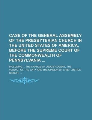 Case of the General Assembly of the Presbyterian Church in the United States of America, Before the Supreme Court of the Commonwealth of Pennsylvania; Including ... the Charge of Judge Rogers, the Verdict of the Jury, and the Opinion of