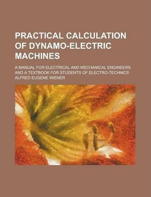 Practical Calculation of Dynamo-Electric Machines; A Manual for Electrical and Mechanical Engineers and a Textbook for Students of Electro-Technics