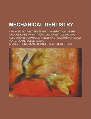 Mechanical Dentistry; A Practical Treatise on the Construction of the Various Kinds of Artificial Dentures, Comprising Also Useful Formulae, Tables and Receipts for Gold Plate, Claps, Solders, Etc