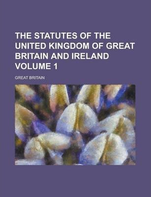 The Statutes of the United Kingdom of Great Britain and Ireland Volume 1