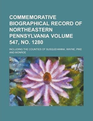 Commemorative Biographical Record of Northeastern Pennsylvania; Including the Counties of Susquehanna, Wayne, Pike and Monroe Volume 547, No. 1280