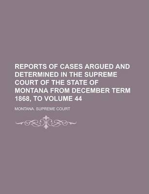 Reports of Cases Argued and Determined in the Supreme Court of the State of Montana from December Term 1868, to Volume 44