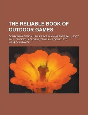 The Reliable Book of Outdoor Games; Containing Official Rules for Playing Base Ball, Foot Ball, Cricket, Lacrosse, Tennis, Croquet, Etc