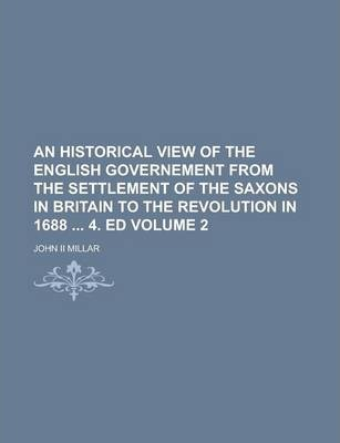 An Historical View of the English Governement from the Settlement of the Saxons in Britain to the Revolution in 1688 4. Ed Volume 2