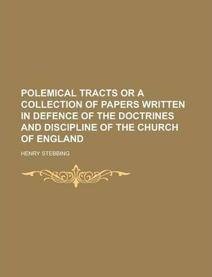 Polemical Tracts or a Collection of Papers Written in Defence of the Doctrines and Discipline of the Church of England