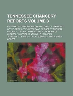 Tennessee Chancery Reports; Reports of Cases Argued in the Court of Chancery of the State of Tennessee and Decided by the Hon. William F. Cooper, Chancellor of the Seventh Chancery District at Nashville [1872-1878] Volume 3
