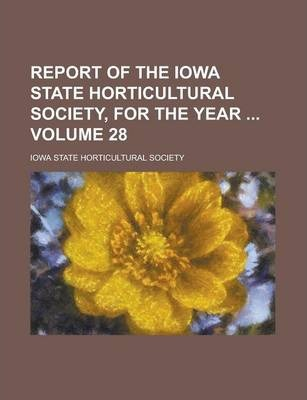 Report of the Iowa State Horticultural Society, for the Year Volume 28
