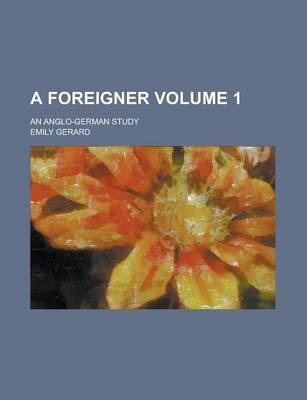 A Foreigner; An Anglo-German Study Volume 1