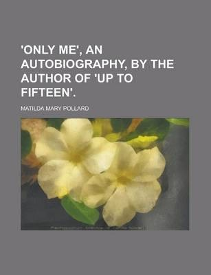 'Only Me', an Autobiography, by the Author of 'up to Fifteen'