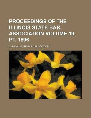 Proceedings of the Illinois State Bar Association Volume 19, PT. 1896