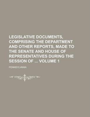 Legislative Documents, Comprising the Department and Other Reports, Made to the Senate and House of Representatives During the Session of Volume 1