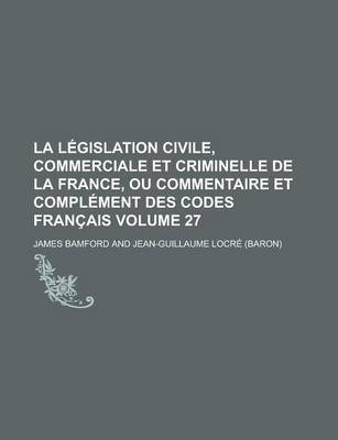 La Legislation Civile, Commerciale Et Criminelle de La France, Ou Commentaire Et Complement Des Codes Francais Volume 27