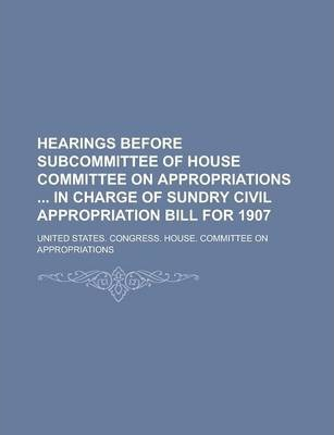 Hearings Before Subcommittee of House Committee on Appropriations in Charge of Sundry Civil Appropriation Bill for 1907