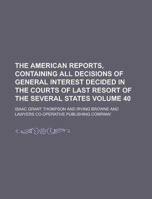 The American Reports, Containing All Decisions of General Interest Decided in the Courts of Last Resort of the Several States Volume 40