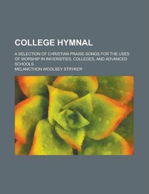 College Hymnal; A Selection of Christian Praise-Songs for the Uses of Worship in Iniversities, Colleges, and Advanced Schools