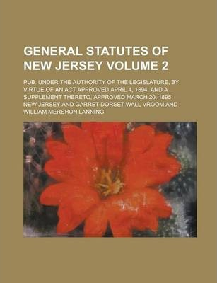 General Statutes of New Jersey; Pub. Under the Authority of the Legislature, by Virtue of an ACT Approved April 4, 1894, and a Supplement Thereto, Approved March 20, 1895 Volume 2