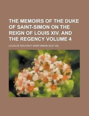 The Memoirs of the Duke of Saint-Simon on the Reign of Louis XIV. and the Regency Volume 4