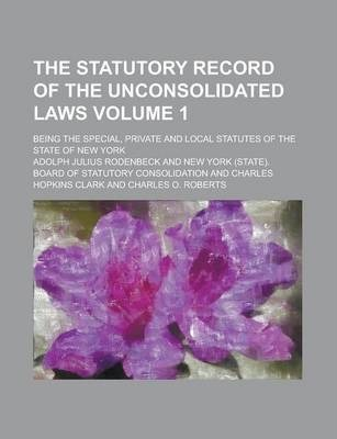 The Statutory Record of the Unconsolidated Laws; Being the Special, Private and Local Statutes of the State of New York Volume 1