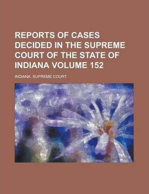 Reports of Cases Decided in the Supreme Court of the State of Indiana Volume 152