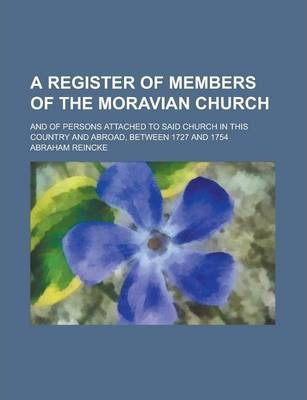 A Register of Members of the Moravian Church; And of Persons Attached to Said Church in This Country and Abroad, Between 1727 and 1754
