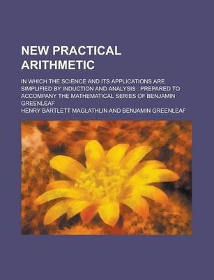 New Practical Arithmetic; In Which the Science and Its Applications Are Simplified by Induction and Analysis