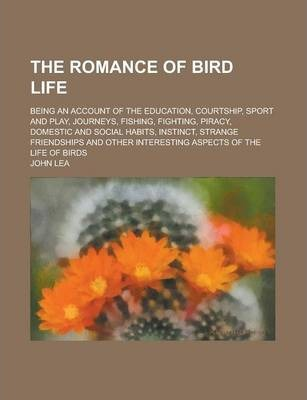 The Romance of Bird Life; Being an Account of the Education, Courtship, Sport and Play, Journeys, Fishing, Fighting, Piracy, Domestic and Social Habits, Instinct, Strange Friendships and Other Interesting Aspects of the Life of Birds