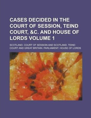 Cases Decided in the Court of Session, Teind Court, &C. and House of Lords Volume 1