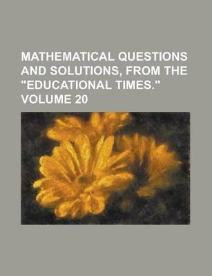 """Mathematical Questions and Solutions, from the """"Educational Times."""" Volume 20"""