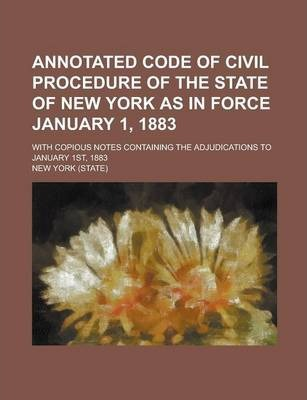 Annotated Code of Civil Procedure of the State of New York as in Force January 1, 1883; With Copious Notes Containing the Adjudications to January 1st, 1883