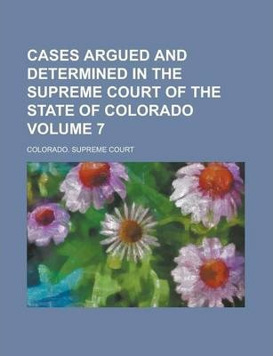 Cases Argued and Determined in the Supreme Court of the State of Colorado Volume 7