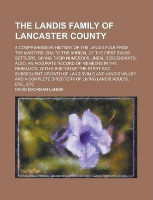 The Landis Family of Lancaster County; A Comprehensive History of the Landis Folk from the Martyrs' Era to the Arrival of the First Swiss Settlers, Giving Their Numerous Lineal Descendants; Also, an Accurate Record of Members in the