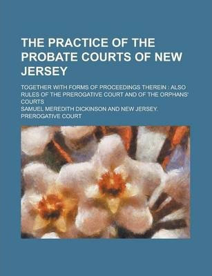 The Practice of the Probate Courts of New Jersey; Together with Forms of Proceedings Therein