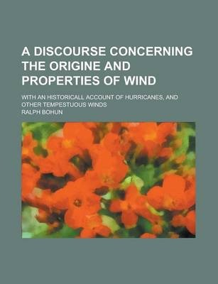 A Discourse Concerning the Origine and Properties of Wind; With an Historicall Account of Hurricanes, and Other Tempestuous Winds