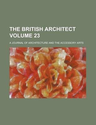 The British Architect; A Journal of Architecture and the Accessory Arts Volume 23