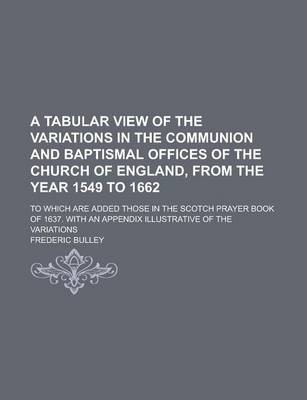 A Tabular View of the Variations in the Communion and Baptismal Offices of the Church of England, from the Year 1549 to 1662; To Which Are Added Those in the Scotch Prayer Book of 1637. with an Appendix Illustrative of the Variations