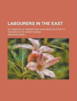 Labourers in the East; Or, Memoirs of Eminent Men Who Were Devoted to the Service of Christ in India