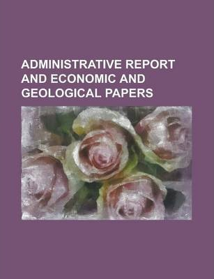 Administrative Report and Economic and Geological Papers