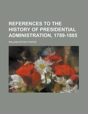References to the History of Presidential Administration, 1789-1885