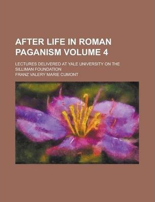 After Life in Roman Paganism; Lectures Delivered at Yale University on the Silliman Foundation Volume 4