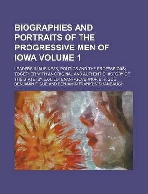 Biographies and Portraits of the Progressive Men of Iowa; Leaders in Business, Politics and the Professions; Together with an Original and Authentic History of the State, by Ex-Lieutenant-Governor B. F. Gue Volume 1