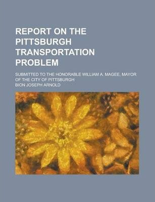 Report on the Pittsburgh Transportation Problem; Submitted to the Honorable William A. Magee, Mayor of the City of Pittsburgh