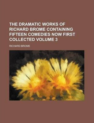 The Dramatic Works of Richard Brome Containing Fifteen Comedies Now First Collected Volume 3