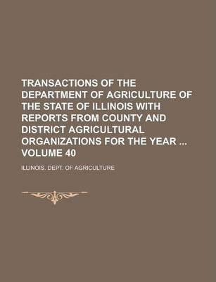Transactions of the Department of Agriculture of the State of Illinois with Reports from County and District Agricultural Organizations for the Year Volume 40