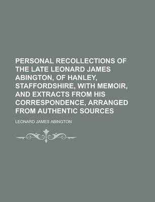 Personal Recollections of the Late Leonard James Abington, of Hanley, Staffordshire, with Memoir, and Extracts from His Correspondence, Arranged from Authentic Sources